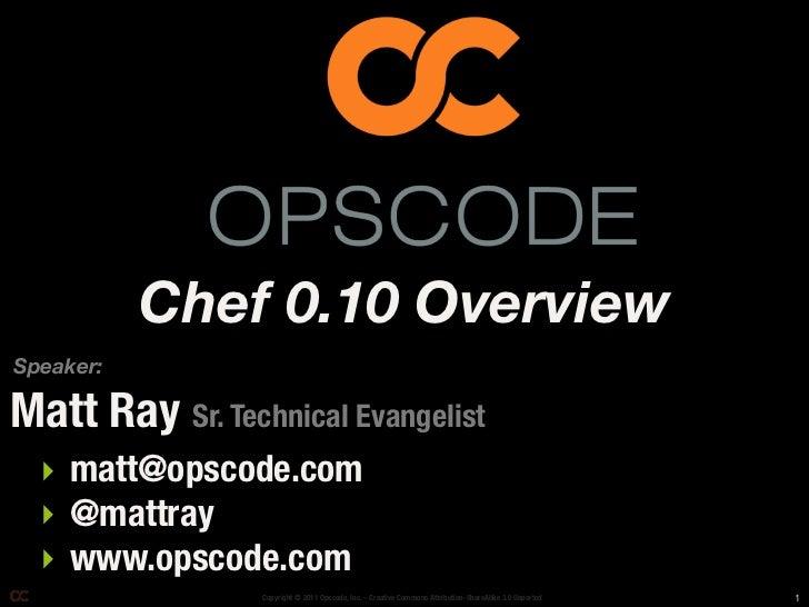 Chef 0.10 OverviewSpeaker:Matt Ray Sr. Technical Evangelist  ‣ matt@opscode.com  ‣ @mattray  ‣ www.opscode.com            ...