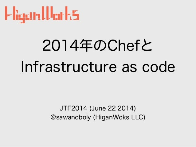 2014年のChefと Infrastructure as code JTF2014 (June 22 2014) @sawanoboly (HiganWoks LLC)