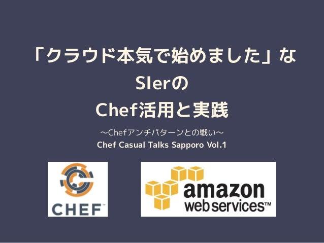 「クラウド本気で始めました」な SIerの Chef活用と実践 ~Chefアンチパターンとの戦い~ Chef Casual Talks Sapporo Vol.1
