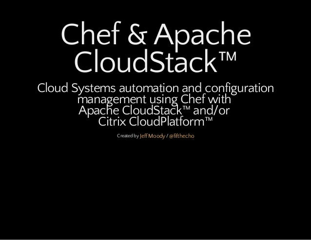 Chef & Apache CloudStack™ Cloud Systems automation and configuration management using Chef with Apache CloudStack™ and/or ...