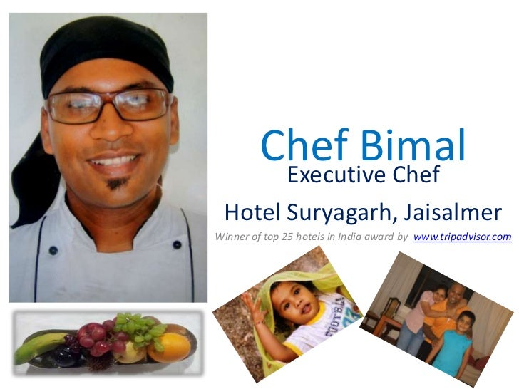 Chef Bimal          Executive Chef Hotel Suryagarh, JaisalmerWinner of top 25 hotels in India award by www.tripadvisor.com