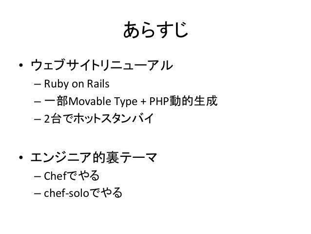 あらすじ• ウェブサイトリニューアル –Ruby on Rails –一部Movable Type + PHP動的生成 –2台でホットスタンバイ • エンジニア的裏テーマ –Chefでやる...