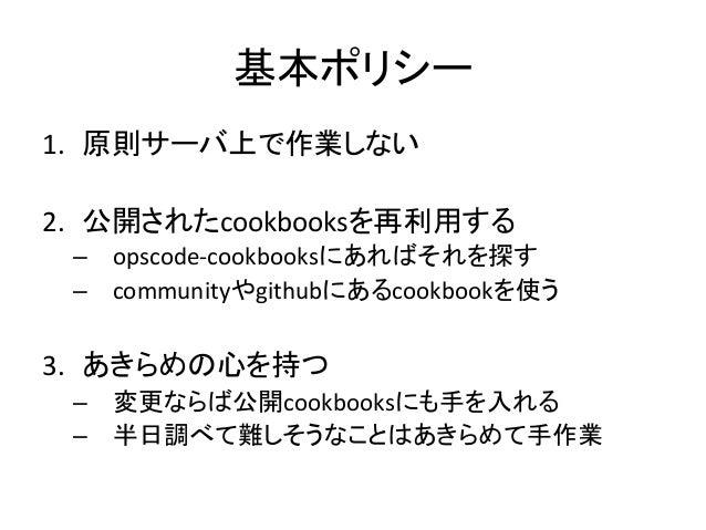 基本ポリシー1. 原則サーバ上で作業しない 2. 公開されたcookbooksを再利用する – opscode-‐cookbooksにあればそれを探す – communityやgithubにあるcookbookを使う ...