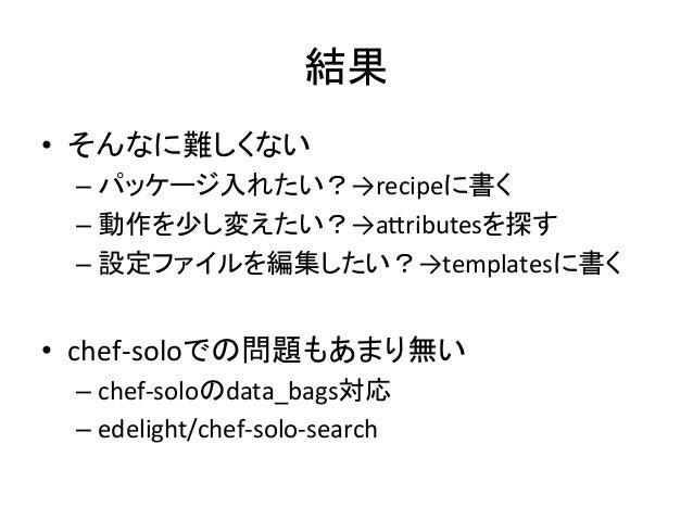 結果• そんなに難しくない –パッケージ入れたい?→recipeに書く–動作を少し変えたい?→aHributesを探す –設定ファイルを編集したい?→templatesに書く • chef-‐soloでの問題もあまり...