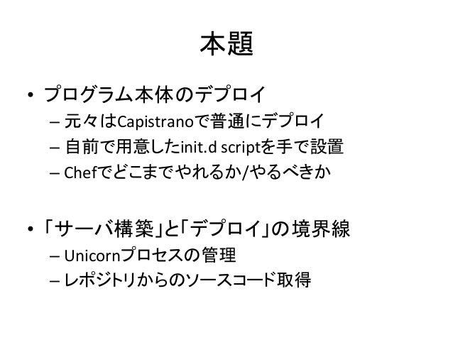 本題• プログラム本体のデプロイ –元々はCapistranoで普通にデプロイ –自前で用意したinit.d scriptを手で設置 –Chefでどこまでやれるか/やるべきか • 「サーバ構築」と「デプロイ」の境...
