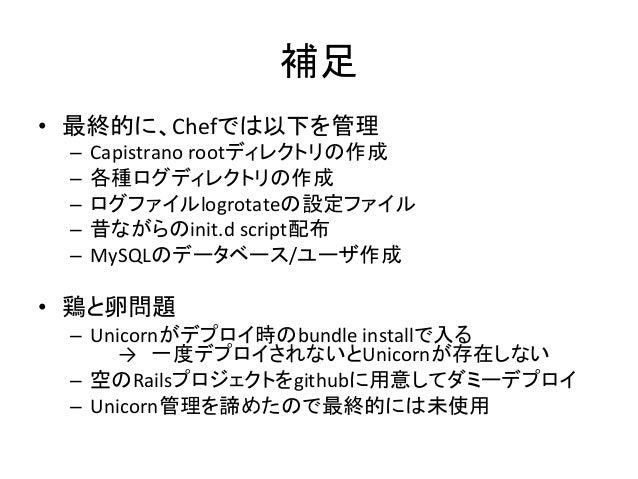 補足• 最終的に、Chefでは以下を管理 – Capistrano rootディレクトリの作成 – 各種ログディレクトリの作成 – ログファイルlogrotateの設定ファイル – 昔ながらのinit.d s...