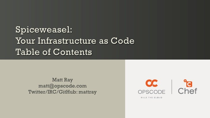 Spiceweasel:Your Infrastructure as CodeTable of Contents            Matt Ray      matt@opscode.com  Twitter/IRC/GitHub: ma...