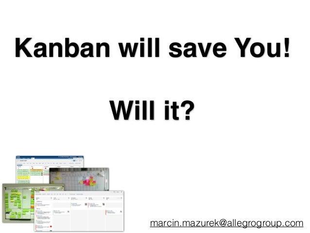Kanban will save You!! ! Will it? marcin.mazurek@allegrogroup.com
