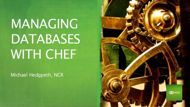 MANAGING DATABASES WITH CHEF Michael Hedgpeth, NCR