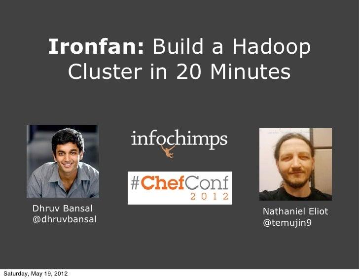 Ironfan: Build a Hadoop                 Cluster in 20 Minutes         Dhruv Bansal            Nathaniel Eliot         @dhr...