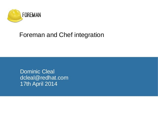 Foreman and Chef integration Dominic Cleal dcleal@redhat.com 17th April 2014