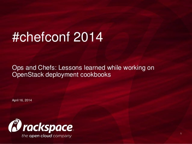 1 April 16, 2014 Ops and Chefs: Lessons learned while working on OpenStack deployment cookbooks #chefconf 2014