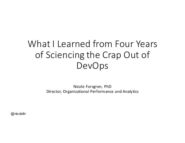 @nicolefv What	I	Learned	from	Four	Years of Sciencing the	Crap	Out	of	 DevOps Nicole	Forsgren,	PhD Director,	Organizationa...