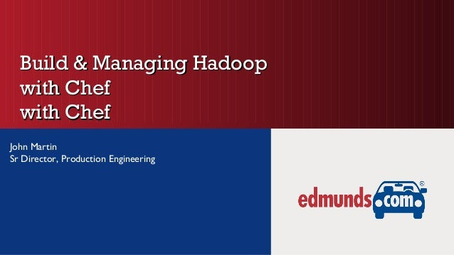 Build & Managing HadoopBuild & Managing Hadoopwith Chefwith Chefwith Chefwith ChefJohn MartinSr Director, Production Engin...