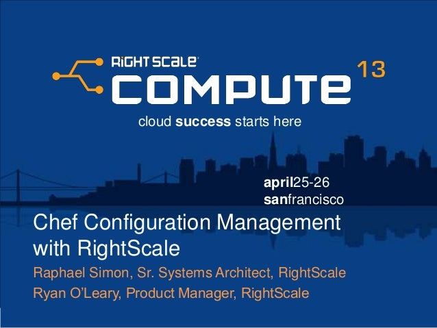 april25-26sanfranciscocloud success starts hereChef Configuration Managementwith RightScaleRaphael Simon, Sr. Systems Arch...