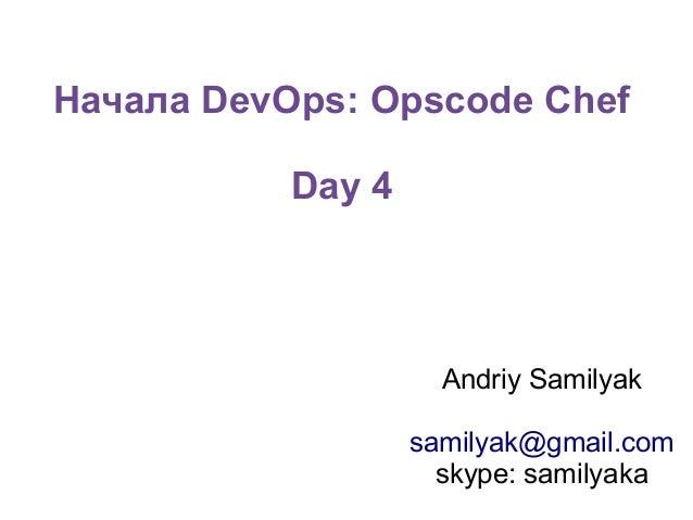 Начала DevOps: Opscode Chef Day 4  Andriy Samilyak samilyak@gmail.com skype: samilyaka