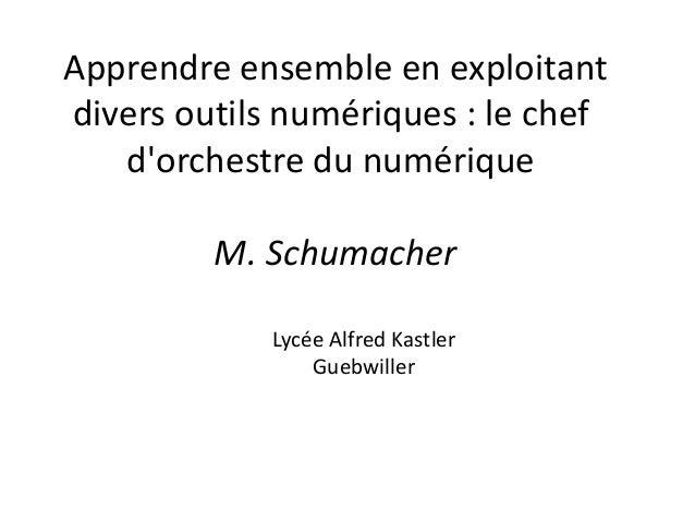 Apprendre ensemble en exploitant divers outils numériques : le chef d'orchestre du numérique M. Schumacher Lycée Alfred Ka...