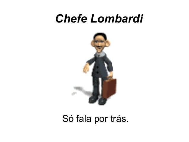 Chefe LombardiSó fala por trás.