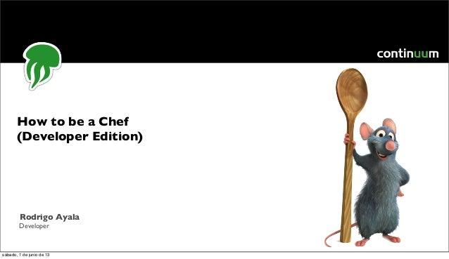 How to be a Chef(Developer Edition)Rodrigo AyalaDevelopersábado, 1 de junio de 13