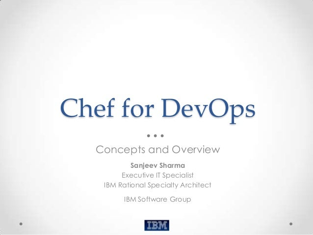 Chef for DevOps  Concepts and Overview           Sanjeev Sharma        Executive IT Specialist   IBM Rational Specialty Ar...