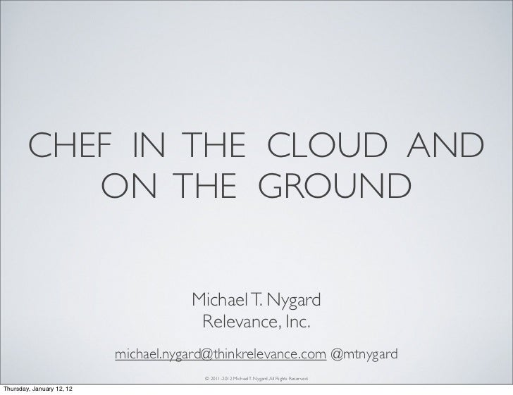 CHEF IN THE CLOUD AND           ON THE GROUND                                      Michael T. Nygard                      ...