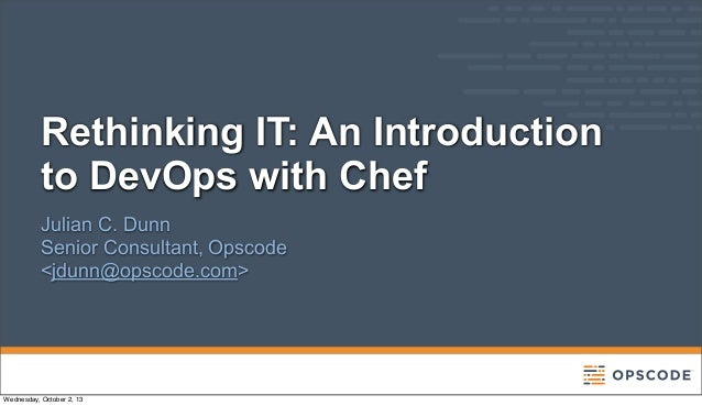 Rethinking IT: An Introduction to DevOps with Chef Julian C. Dunn Senior Consultant, Opscode <jdunn@opscode.com> Wednesday...