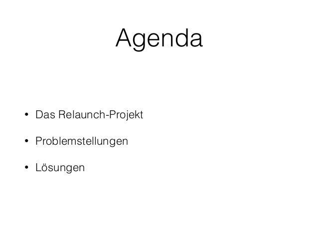 Agenda • Das Relaunch-Projekt • Problemstellungen • Lösungen