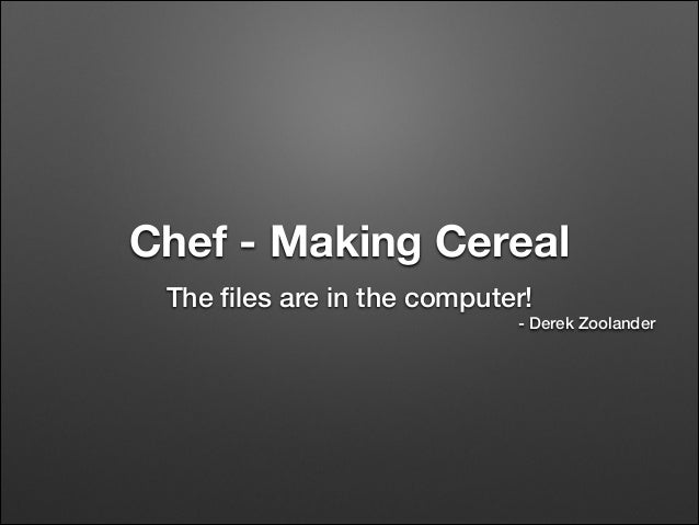 Chef - Making Cereal The files are in the computer! - Derek Zoolander