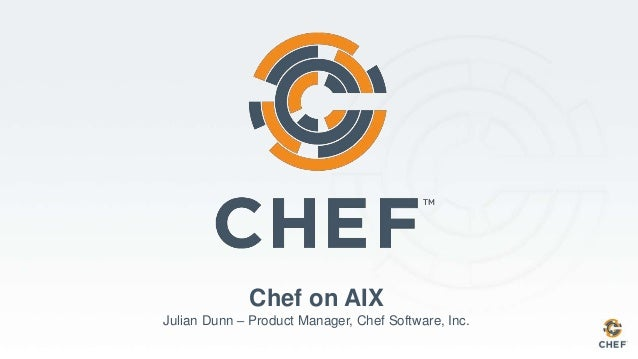 Chef on AIX Julian Dunn – Product Manager, Chef Software, Inc.