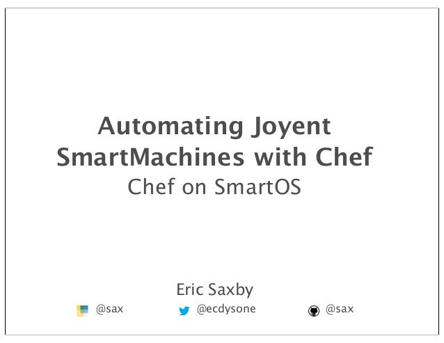 Proprietary andConfidentialAutomating JoyentSmartMachines with ChefChef on SmartOSEric Saxby@sax @ecdysone @sax