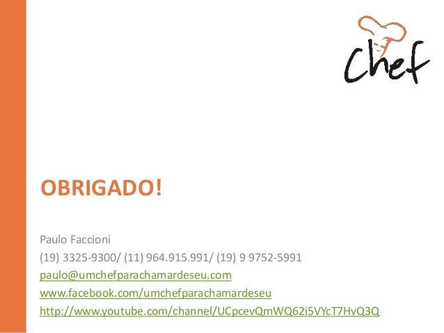 OBRIGADO! Paulo Faccioni (19) 3325-9300/ (11) 964.915.991/ (19) 9 9752-5991 paulo@umchefparachamardeseu.com www.facebook.c...