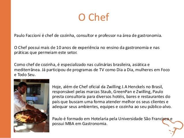 O Chef Paulo Faccioni é chef de cozinha, consultor e professor na área de gastronomia. O Chef possui mais de 10 anos de ex...
