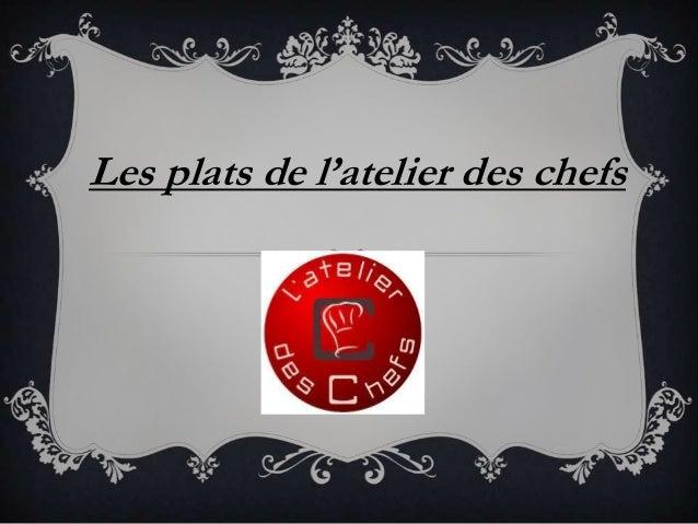 Les plats de l'atelier des chefs  CHEFS