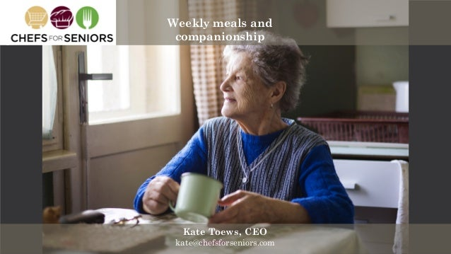 Kate@chefsforseniors.com angel.co/chefs-for-seniors Kate Toews, CEO kate@chefsforseniors.com Weekly meals and companionship