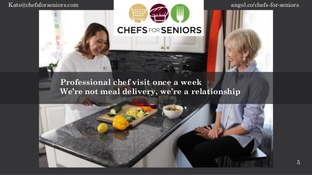 angel.co/chefs-for-seniorsKate@chefsforseniors.com 5 Professional chef visit once a week We're not meal delivery, we're a ...
