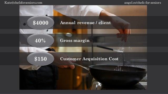 angel.co/chefs-for-seniorsKate@chefsforseniors.com 40% Gross margin $4000 Annual revenue / client $150 Customer Acquisitio...