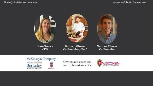angel.co/chefs-for-seniorsKate@chefsforseniors.com Kate Toews CEO Barrett Allman Co-Founder, Chef Nathan Allman Co-Founder...