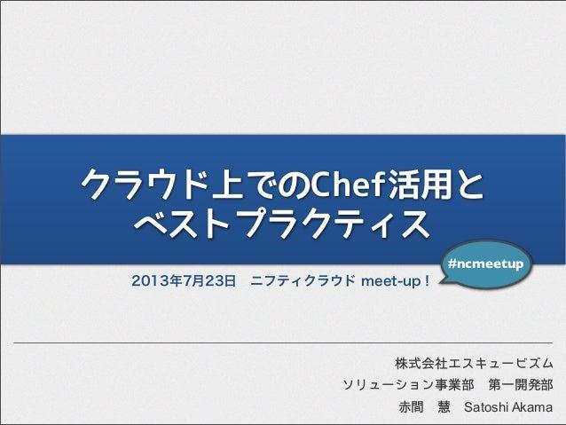 クラウド上でのChef活用と ベストプラクティス 2013年7月23日ニフティクラウド meet-up! #ncmeetup ソリューション事業部第一開発部 株式会社エスキュービズム 赤間慧 Satoshi Akama