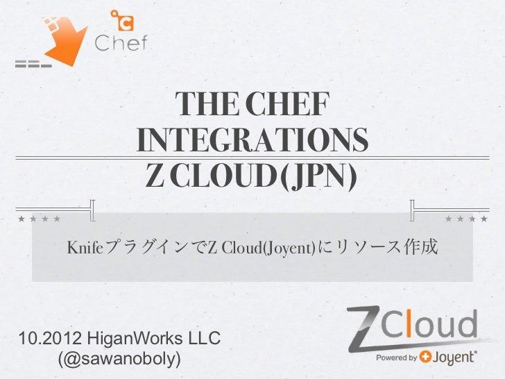 THE CHEF            INTEGRATIONS             Z CLOUD(JPN)     KnifeプラグインでZ Cloud(Joyent)にリソース作成10.2012 HiganWorks LLC     ...