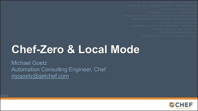 Chef-Zero & Local Mode Michael Goetz Automation Consulting Engineer, Chef mpgoetz@getchef.com  v1.2.3