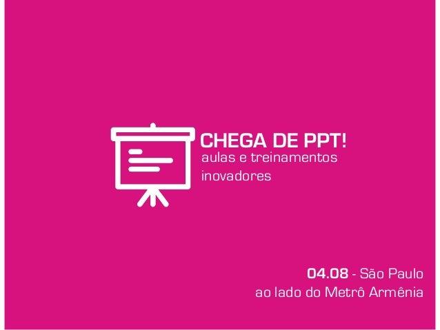 CHEGA DE PPT! aulas e treinamentos inovadores 04.08 - São Paulo ao lado do Metrô Armênia