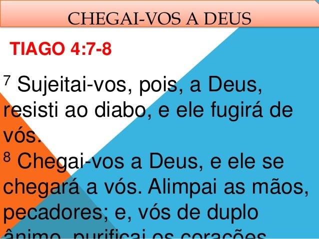 CHEGAI-VOS A DEUS 7 Sujeitai-vos, pois, a Deus, resisti ao diabo, e ele fugirá de vós. 8 Chegai-vos a Deus, e ele se chega...