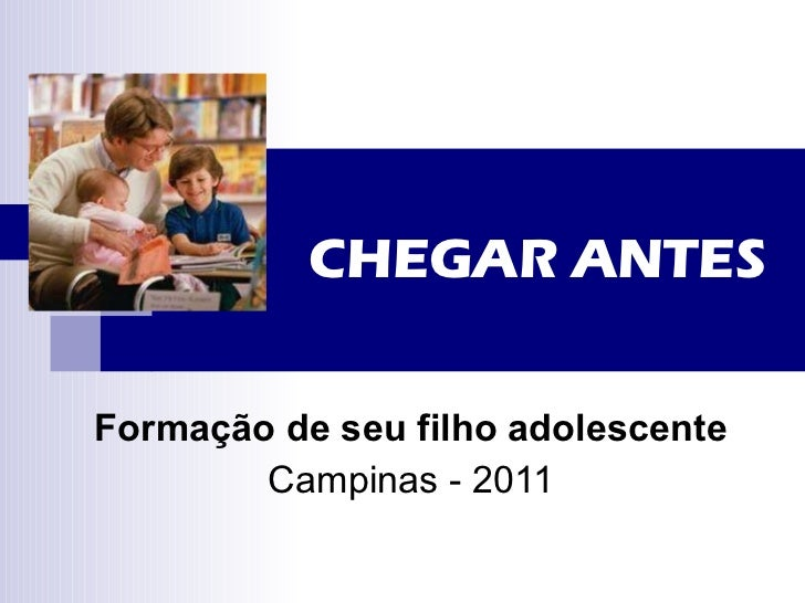 CHEGAR ANTES Formação de seu filho adolescente Campinas - 2011