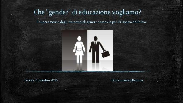"""Che """"gender"""" di educazione vogliamo? Torino, 22 ottobre 2015 Il superamentodeglistereotipidigenere comeviaperilrispettodel..."""