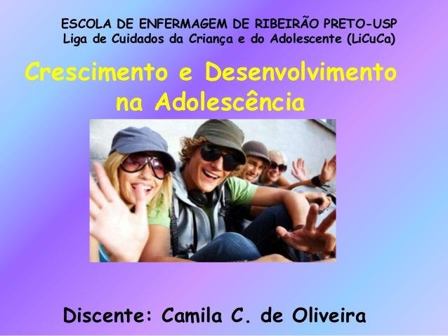 Crescimento e Desenvolvimento na Adolescência Discente: Camila C. de Oliveira ESCOLA DE ENFERMAGEM DE RIBEIRÃO PRETO-USP L...