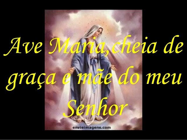 Ave Maria,cheia de graça e mãe do meu Senhor