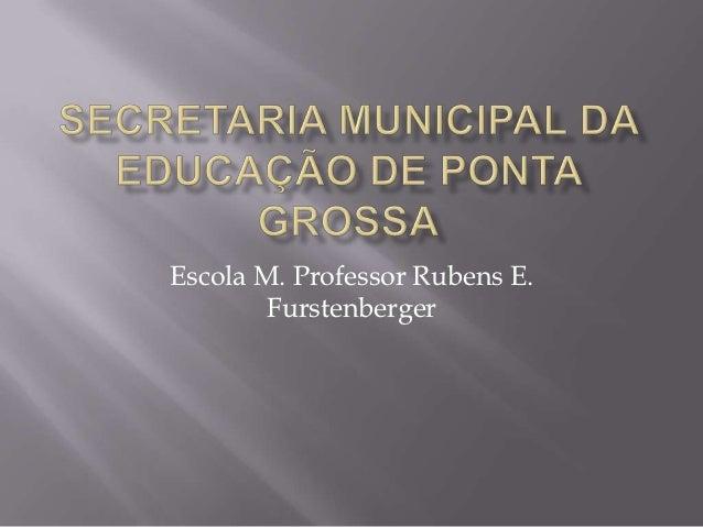 Escola M. Professor Rubens E.        Furstenberger