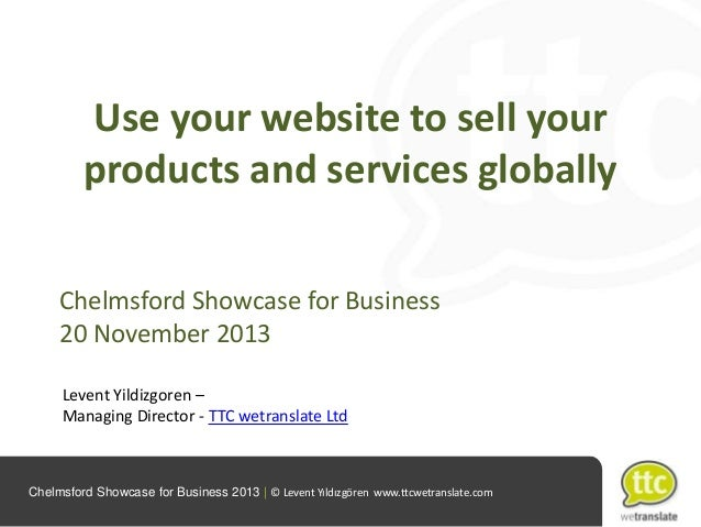 Use your website to sell your products and services globally Chelmsford Showcase for Business 20 November 2013 Levent Yild...