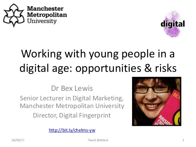 Working with young people in a digital age: opportunities & risks Dr Bex Lewis Senior Lecturer in Digital Marketing, Manch...