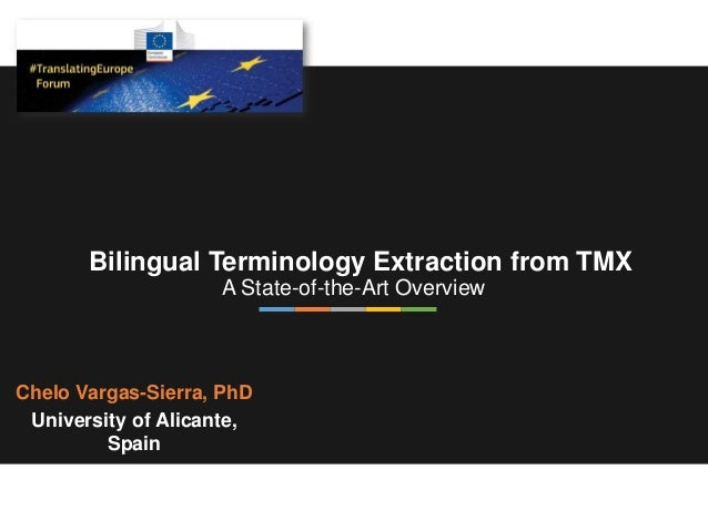 Bilingual Terminology Extraction from TMX A State-of-the-Art Overview Chelo Vargas-Sierra, PhD University of Alicante, Spa...